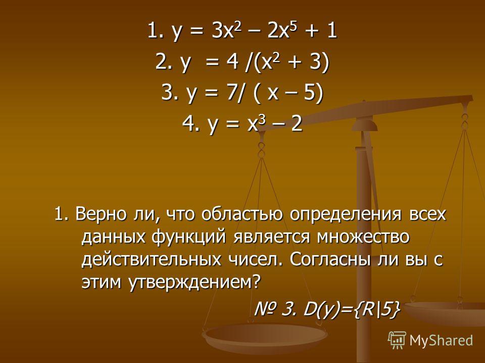 1. у = 3 х 2 – 2 х 5 + 1 2. у = 4 /(х 2 + 3) 3. у = 7/ ( х – 5) 4. у = х 3 – 2 1. Верно ли, что областью определения всех данных функций является множество действительных чисел. Согласны ли вы с этим утверждением? 3. D(у)={R\5} 3. D(у)={R\5}