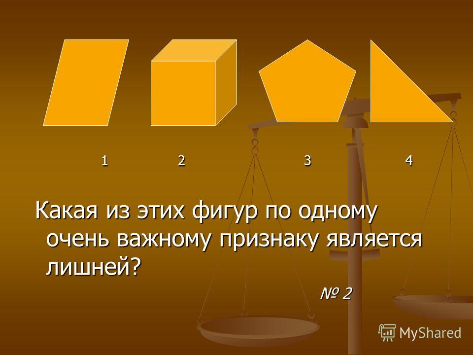 1 2 3 4 1 2 3 4 Какая из этих фигур по одному очень важному признаку является лишней? Какая из этих фигур по одному очень важному признаку является лишней? 2 2