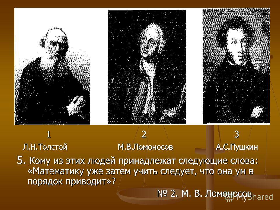 1 2 3 1 2 3 Л.Н.Толстой М.В.Ломоносов А.С.Пушкин Л.Н.Толстой М.В.Ломоносов А.С.Пушкин 5. Кому из этих людей принадлежат следующие слова: «Математику уже затем учить следует, что она ум в порядок приводит»? 2. М. В. Ломоносов 2. М. В. Ломоносов