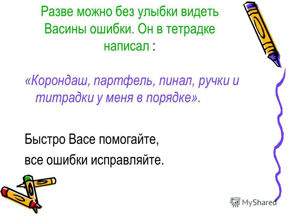 Разве можно без улыбки видеть Васины ошибки. Он в тетрадке написал : «Корондаш, портфель, пинал, ручки и тетрадки у меня в порядке». Быстро Васе помогайте, все ошибки исправляйте.