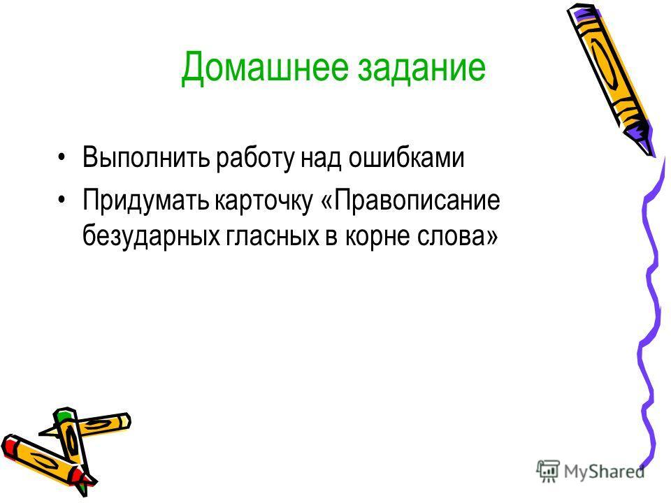Домашнее задание Выполнить работу над ошибками Придумать карточку «Правописанио безударных гласных в корне слова»