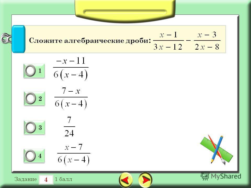 4 Задание 1 балл 1 1 0 2 2 0 3 3 0 4 4 0 Сложите алгебраические дроби :