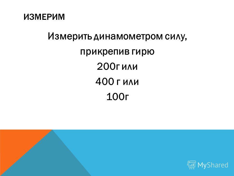 ИЗМЕРИМ Измерить динамометром силу, прикрепив гирю 200 г или 400 г или 100 г