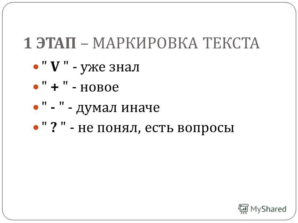 1 ЭТАП – МАРКИРОВКА ТЕКСТА  V  - уже знал  +  - новое  -  - думал иначе  ?  - не понял, есть вопросы