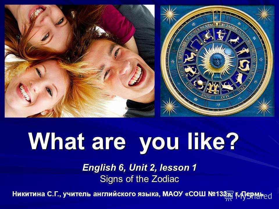 What are you like? English 6, Unit 2, lesson 1 Signs of the Zodiac Никитина С.Г., учитель английского языка, МАОУ «СОШ 133», г. Пермь