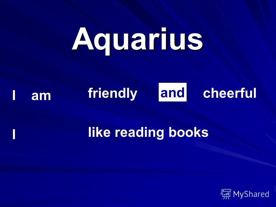 Aquarius I am I friendlycheerful like reading books and