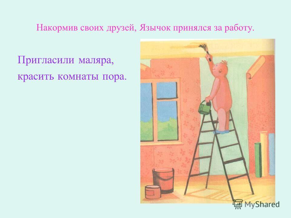 Накормив своих друзей, Язычок принялся за работу. Пригласили маляра, красить комнаты пора.