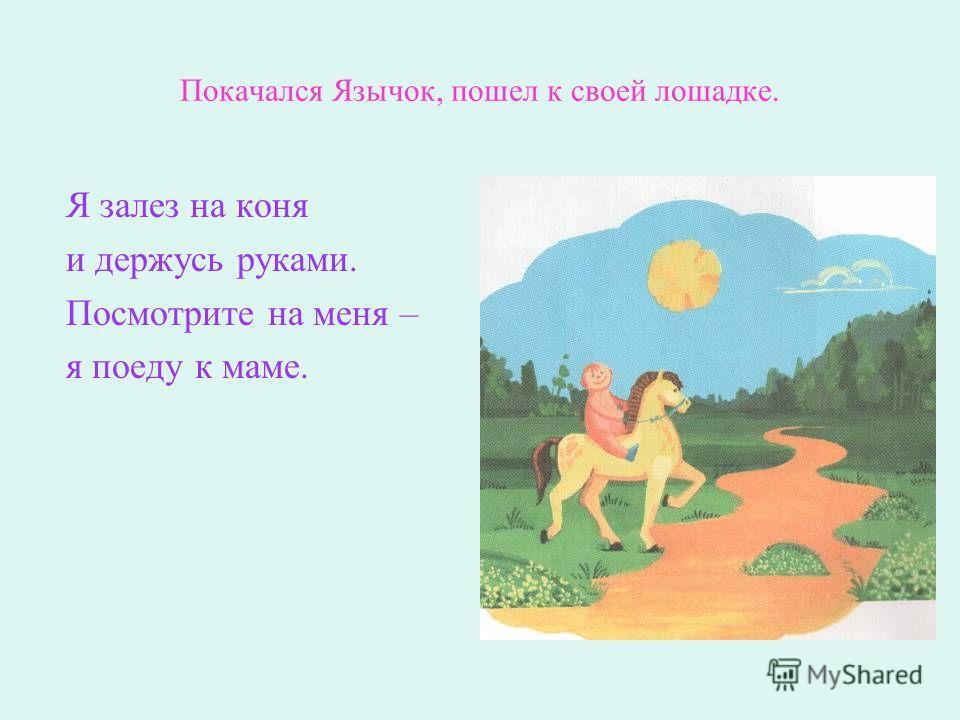 Покачался Язычок, пошел к своей лошадке. Я залез на коня и держусь руками. Посмотрите на меня – я поеду к маме.