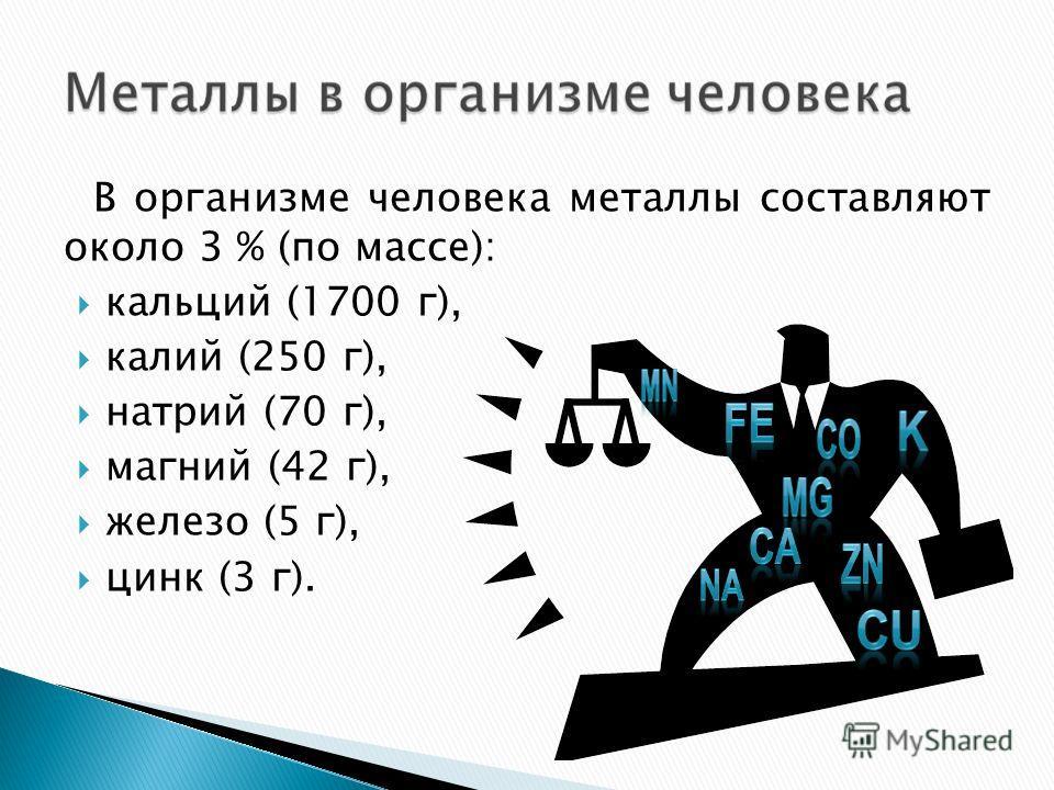 В организме человека металлы составляют около 3 % (по массе): кальций (1700 г), калий (250 г), натрий (70 г), магний (42 г), железо (5 г), цинк (3 г).
