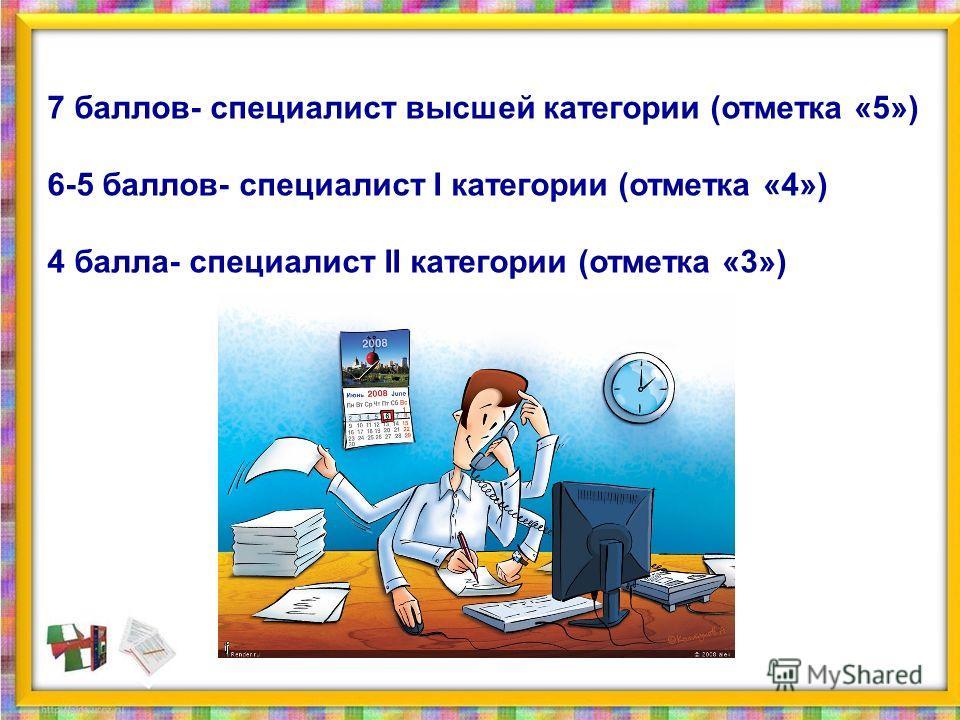 7 баллов- специалист высшей категории (отметка «5») 6-5 баллов- специалист I категории (отметка «4») 4 балла- специалист II категории (отметка «3»)