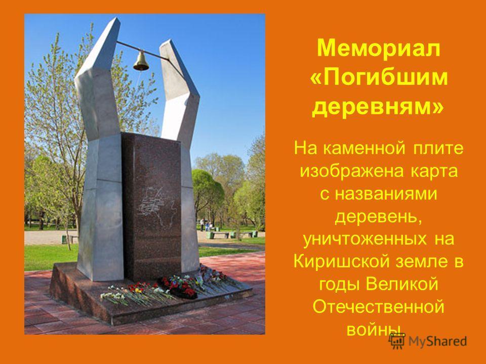 Мемориал «Погибшим деревням» На каменной плите изображена карта с названиями деревень, уничтоженных на Киришской земле в годы Великой Отечественной войны.