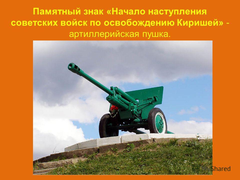 Памятный знак «Начало наступления советских войск по освобождению Киришей» - артиллерийская пушка.