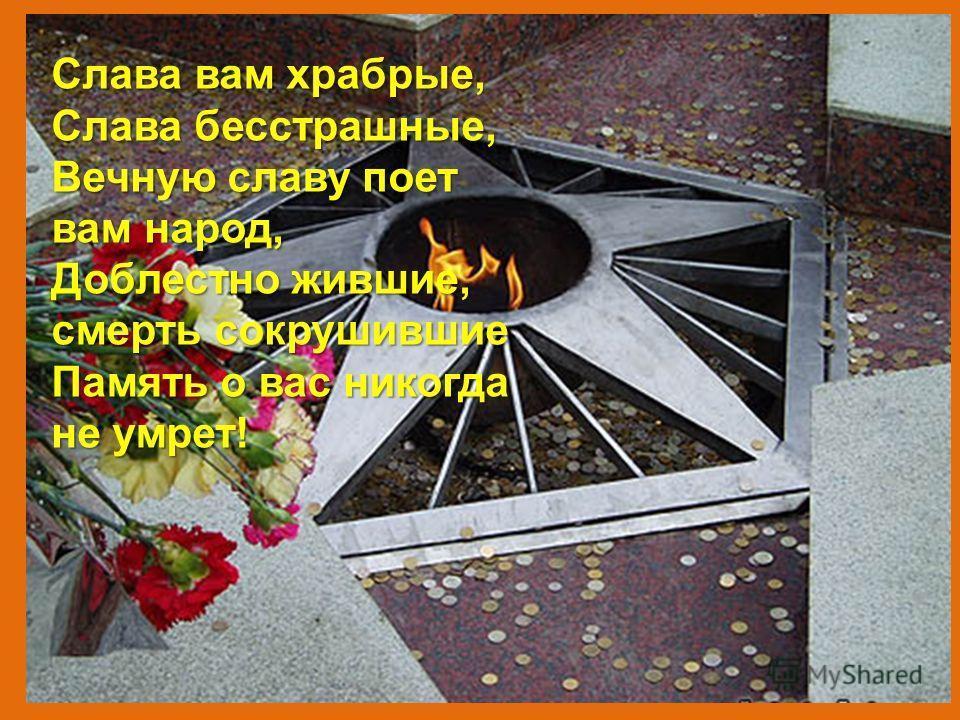 Слава вам храбрые, Слава бесстрашные, Вечную славу поет вам народ, Доблестно жившие, смерть сокрушившие Память о вас никогда не умрет!