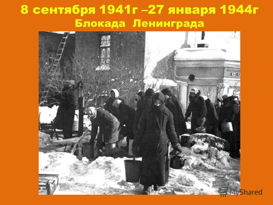 8 сентября 1941 г –27 января 1944 г Блокада Ленинграда