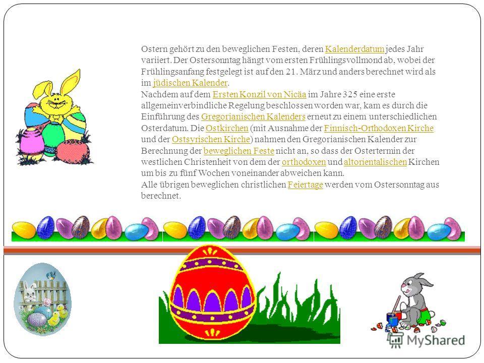 Ostern gehört zu den beweglichen Festen, deren Kalenderdatum jedes Jahr variiert. Der Ostersonntag hängt vom ersten Frühlingsvollmond ab, wobei der Frühlingsanfang festgelegt ist auf den 21. März und anders berechnet wird als im jüdischen Kalender. N