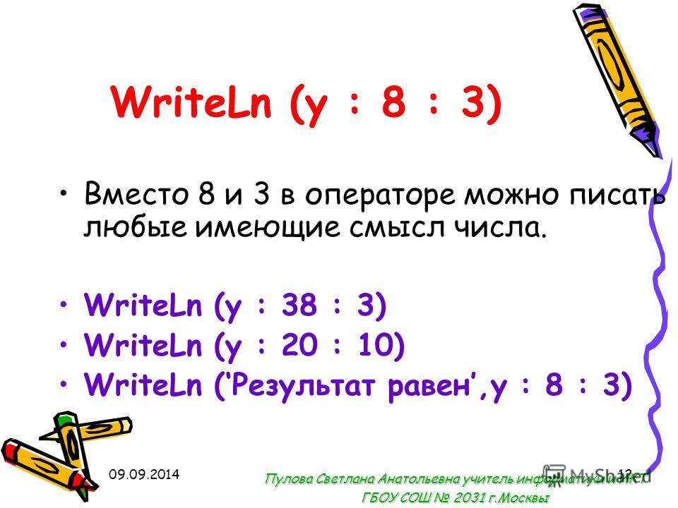09.09.201412 WriteLn (y : 8 : 3) Вместо 8 и 3 в операторе можно писать любые имеющие смысл числа. WriteLn (y : 38 : 3) WriteLn (y : 20 : 10) WriteLn (Результат равен,y : 8 : 3) Пулова Светлана Анатольевна учитель информатики и ИКТ ГБОУ СОШ 2031 г.Мос