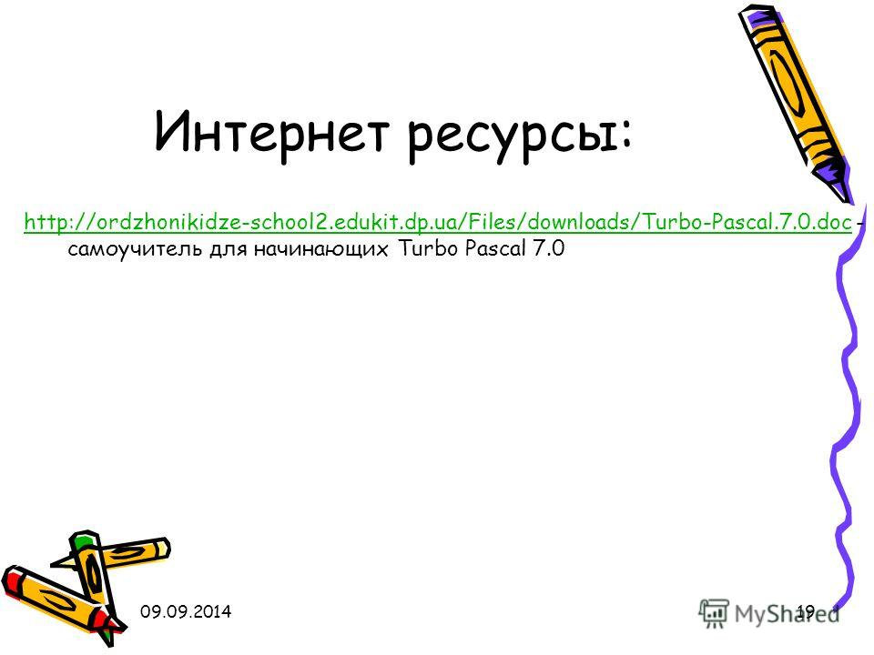 09.09.201419 Интернет ресурсы: http://ordzhonikidze-school2.edukit.dp.ua/Files/downloads/Turbo-Pascal.7.0. doc - самоучитель для начинающих Turbo Pascal 7.0 http://ordzhonikidze-school2.edukit.dp.ua/Files/downloads/Turbo-Pascal.7.0.doc