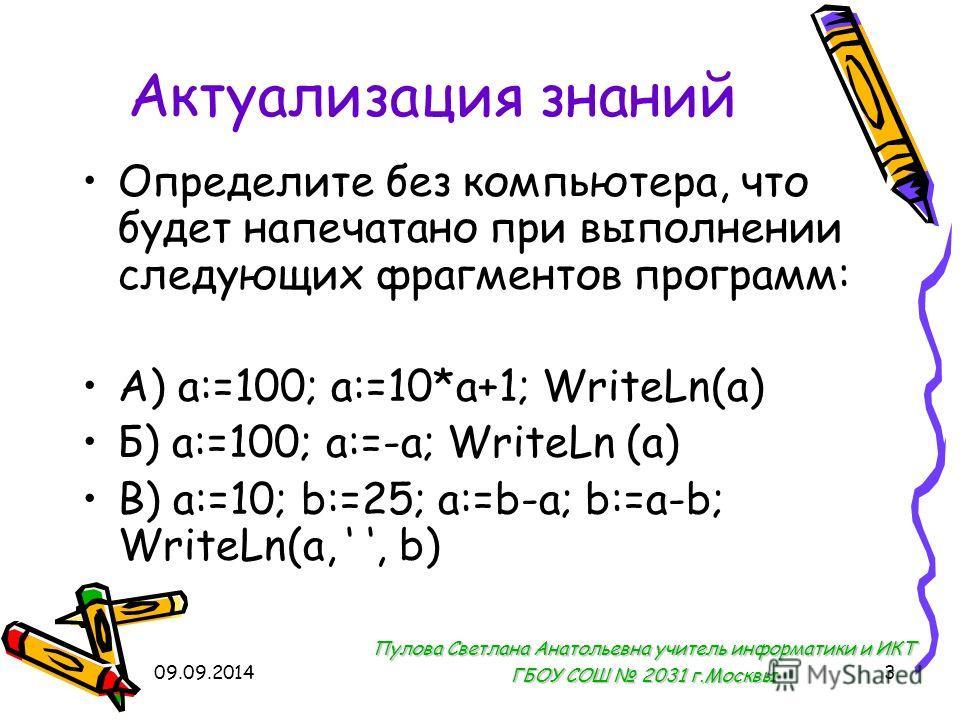 09.09.20143 Актуализация знаний Определите без компьютера, что будет напечатано при выполнении следующих фрагментов программ: А) a:=100; a:=10*a+1; WriteLn(a) Б) a:=100; a:=-a; WriteLn (a) В) a:=10; b:=25; a:=b-a; b:=a-b; WriteLn(a,, b) Пулова Светла