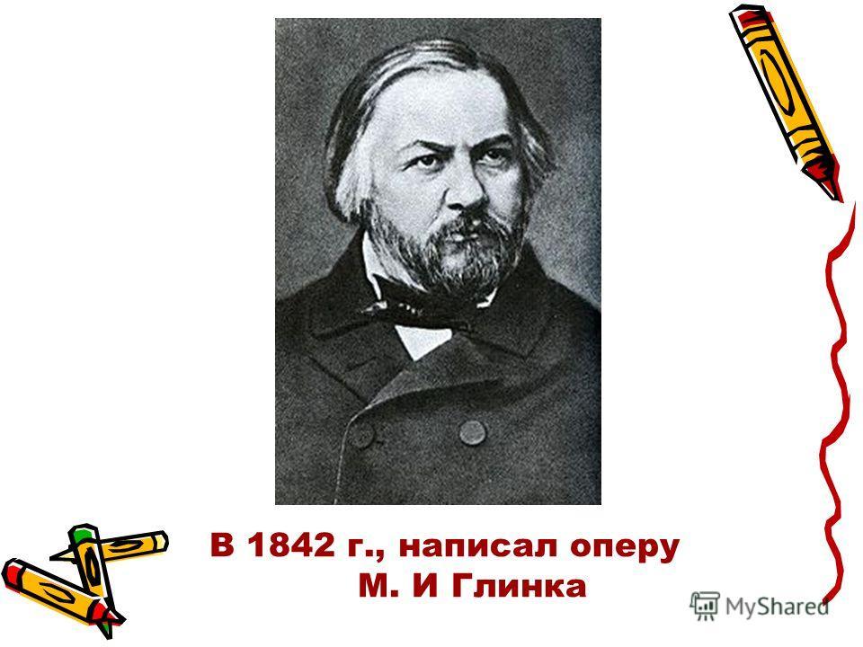 В 1842 г., написал оперу М. И Глинка