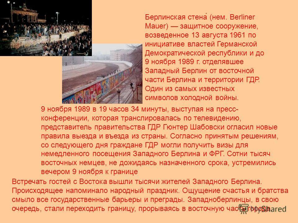 Берлинская стена́ (нем. Berliner Mauer) защитное сооружение, возведенное 13 августа 1961 по инициативе властей Германской Демократической республики и до 9 ноября 1989 г. отделявшее Западный Берлин от восточной части Берлина и территории ГДР. Один из