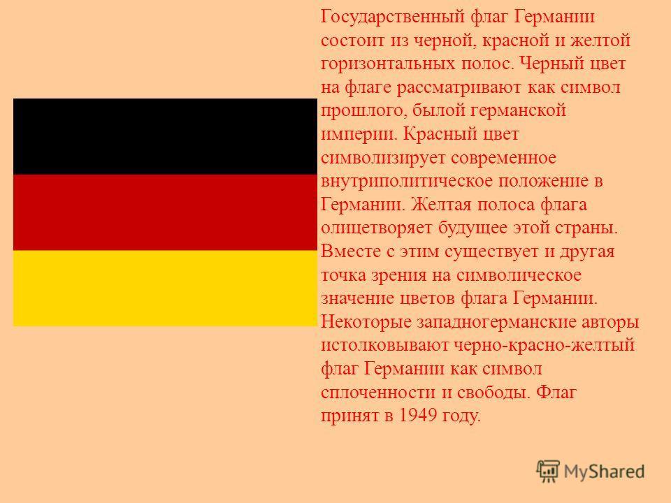 Государственный флаг Германии состоит из черной, красной и желтой горизонтальных полос. Черный цвет на флаге рассматривают как символ прошлого, былой германской империи. Красный цвет символизирует современное внутриполитическое положение в Германии.
