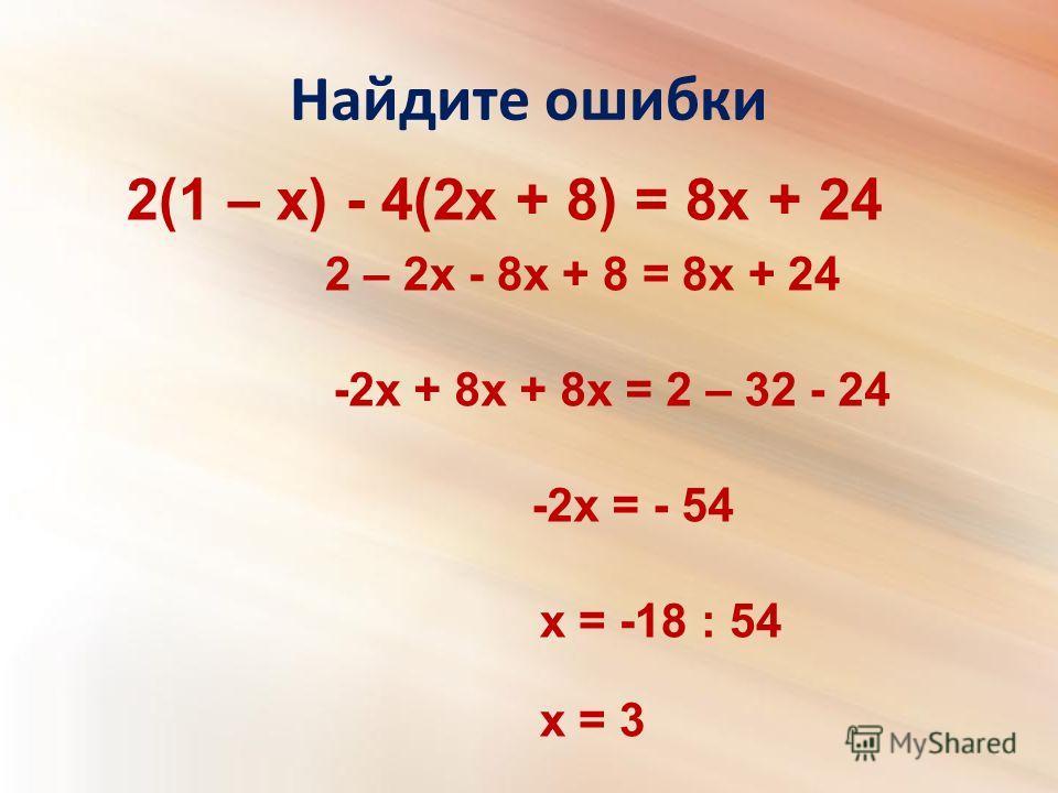 Найдите ошибки 2(1 – x) - 4(2x + 8) = 8x + 24 2 – 2x - 8x + 8 = 8x + 24 -2x + 8x + 8x = 2 – 32 - 24 -2x = - 54 х = -18 : 54 х = 3