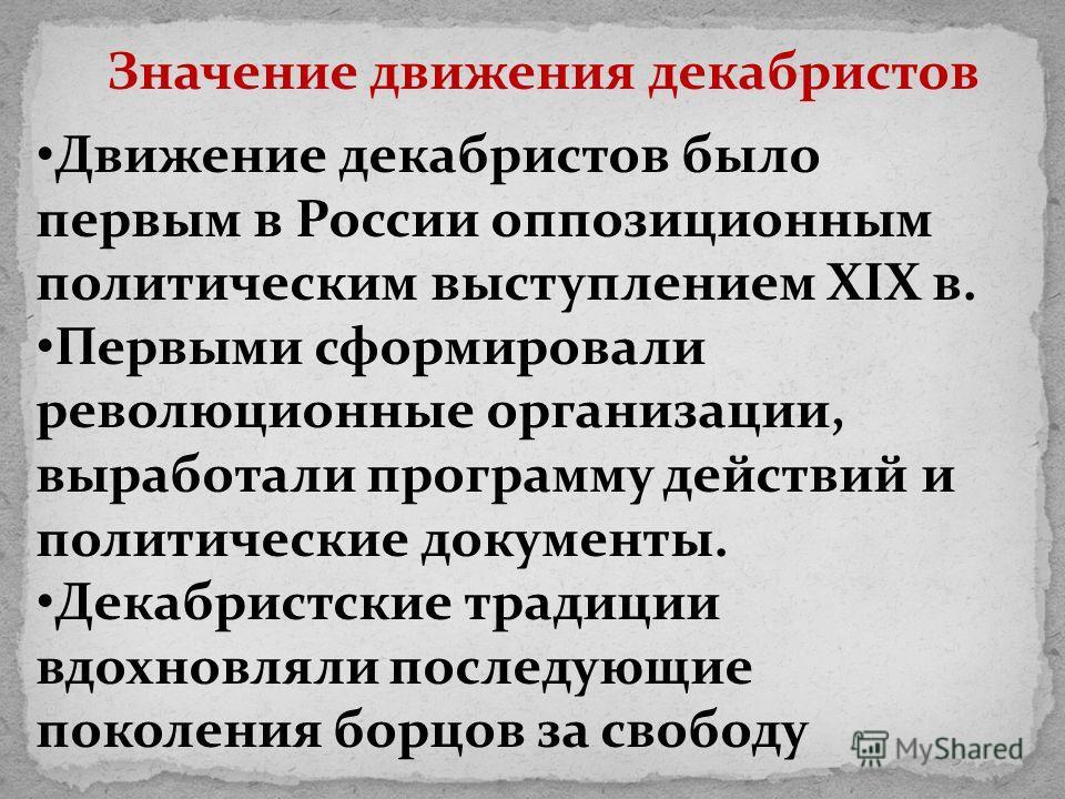 Движение декабристов было первым в России оппозиционным политическим выступлением XIX в. Первыми сформировали революционные организации, выработали программу действий и политические документы. Декабристские традиции вдохновляли последующие поколения