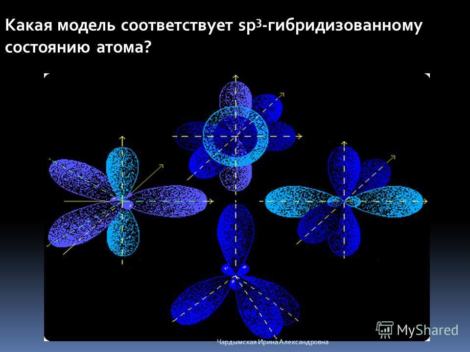 Какая модель соответствует sp 3 -гибридизованному состоянию атома? Чардымская Ирина Александровна