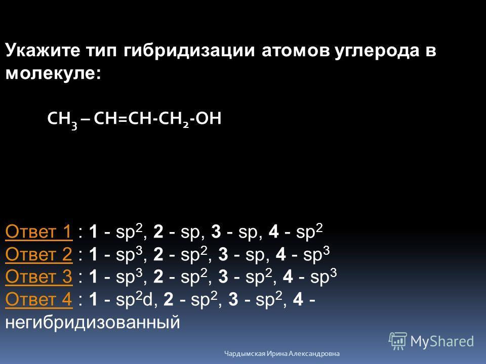 Укажите тип гибридизации атомов углерода в молекуле: CН 3 – СН=СН-СН 2 -ОН Ответ 1Ответ 1 : 1 - sp 2, 2 - sp, 3 - sp, 4 - sp 2 Ответ 2 : 1 - sp 3, 2 - sp 2, 3 - sp, 4 - sp 3 Ответ 3 : 1 - sp 3, 2 - sp 2, 3 - sp 2, 4 - sp 3 Ответ 4 : 1 - sp 2 d, 2 - s