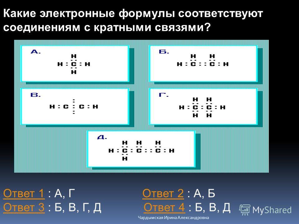 Какие электронные формулы соответствуют соединениям с кратными связями? Ответ 1Ответ 1 : А, Г Ответ 2 : А, Б Ответ 3 : Б, В, Г, Д Ответ 4 : Б, В, ДОтвет 2 Ответ 3Ответ 4 Чардымская Ирина Александровна