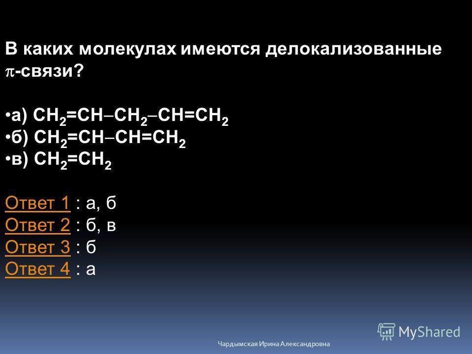 В каких молекулах имеются делокализованные -связи? а) CH 2 =CH CH 2 CH=CH 2 б) CH 2 =CH CH=CH 2 в) CH 2 =CH 2 Ответ 1Ответ 1 : а, б Ответ 2 : б, в Ответ 3 : б Ответ 4 : а Ответ 2 Ответ 3 Ответ 4 Чардымская Ирина Александровна
