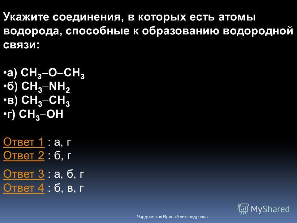 Укажите соединения, в которых есть атомы водорода, способные к образованию водородной связи: а) CH 3 O CH 3 б) CH 3 NH 2 в) CH 3 CH 3 г) CH 3 OH Ответ 1Ответ 1 : а, г Ответ 2 : б, г Ответ 2 Ответ 3Ответ 3 : а, б, г Ответ 4 : б, в, г Ответ 4 Чардымска