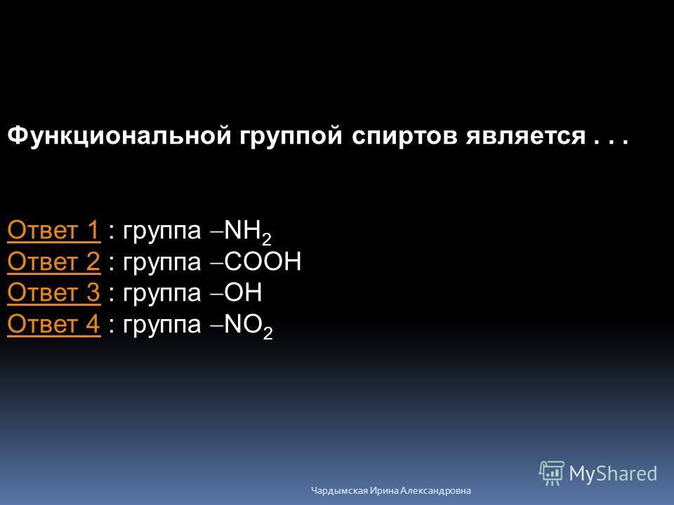 Функциональной группой спиртов является... Ответ 1Ответ 1 : группа NH 2 Ответ 2 : группа COOH Ответ 3 : группа OH Ответ 4 : группа NO 2 Ответ 2 Ответ 3 Ответ 4 Чардымская Ирина Александровна