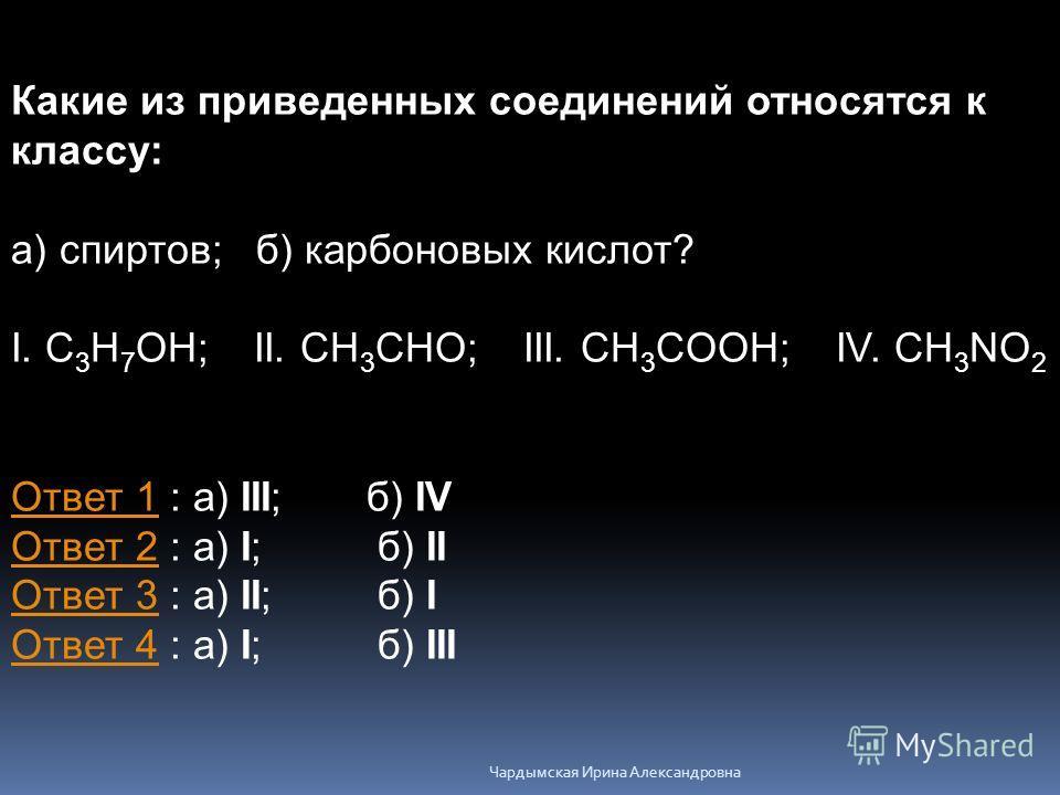 Какие из приведенных соединений относятся к классу: а) спиртов; б) карбоновых кислот? I. C 3 H 7 OH; II. CH 3 CHO; III. CH 3 COOH; IV. CH 3 NO 2 Ответ 1Ответ 1 : а) III; б) IV Ответ 2 : а) I; б) II Ответ 3 : а) II; б) I Ответ 4 : а) I; б) III Ответ 2