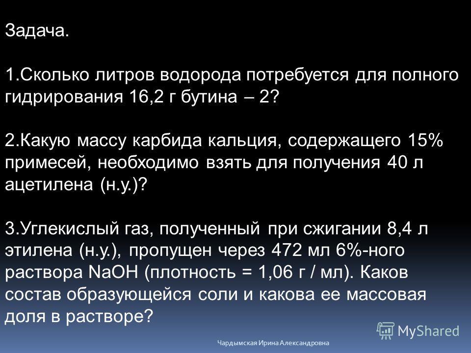 Задача. 1. Сколько литров водорода потребуется для полного гидрирования 16,2 г бутена – 2? 2. Какую массу карбида кальция, содержащего 15% примесей, необходимо взять для получения 40 л ацетилена (н.у.)? 3. Углекислый газ, полученный при сжигании 8,4