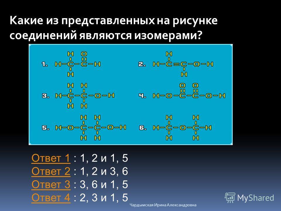 Какие из представленных на рисунке соединений являются изомерами? Ответ 1Ответ 1 : 1, 2 и 1, 5 Ответ 2 : 1, 2 и 3, 6 Ответ 3 : 3, 6 и 1, 5 Ответ 4 : 2, 3 и 1, 5 Ответ 2 Ответ 3 Ответ 4 Чардымская Ирина Александровна