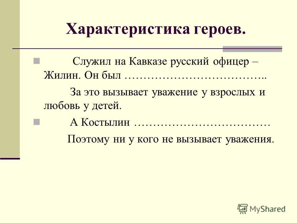 Характеристика героев. Служил на Кавказе русский офицер – Жилин. Он был ……………………………….. За это вызывает уважение у взрослых и любовь у детей. А Костылин ……………………………… Поэтому ни у кого не вызывает уважения.