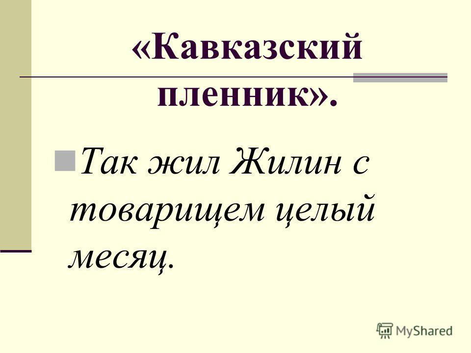 «Кавказский пленник». Так жил Жилин с товарищем целый месяц.
