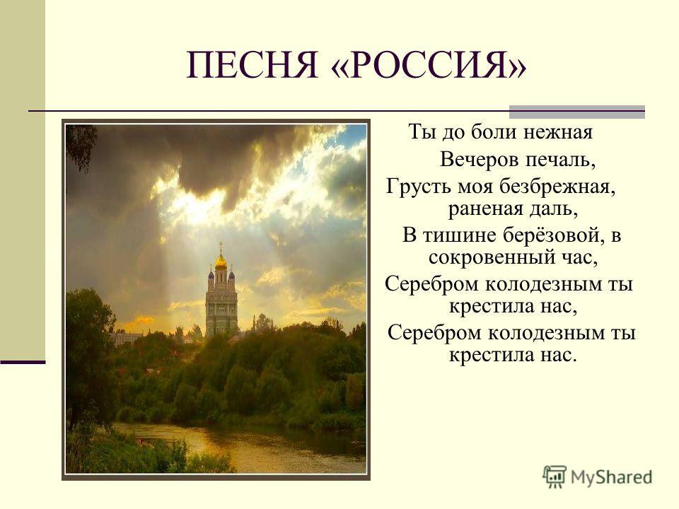 ПЕСНЯ «РОССИЯ» Ты до боли нежная Вечеров печаль, Грусть моя безбрежная, раненая даль, В тишине берёзовой, в сокровенный час, Серебром колодезным ты крестила нас, Серебром колодезным ты крестила нас.