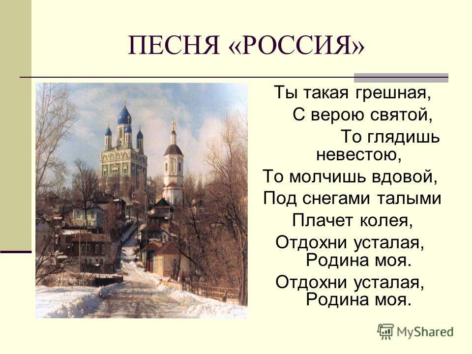 ПЕСНЯ «РОССИЯ» Ты такая грешная, С верою святой, То глядишь невестою, То молчишь вдовой, Под снегами талыми Плачет колея, Отдохни усталая, Родина моя.