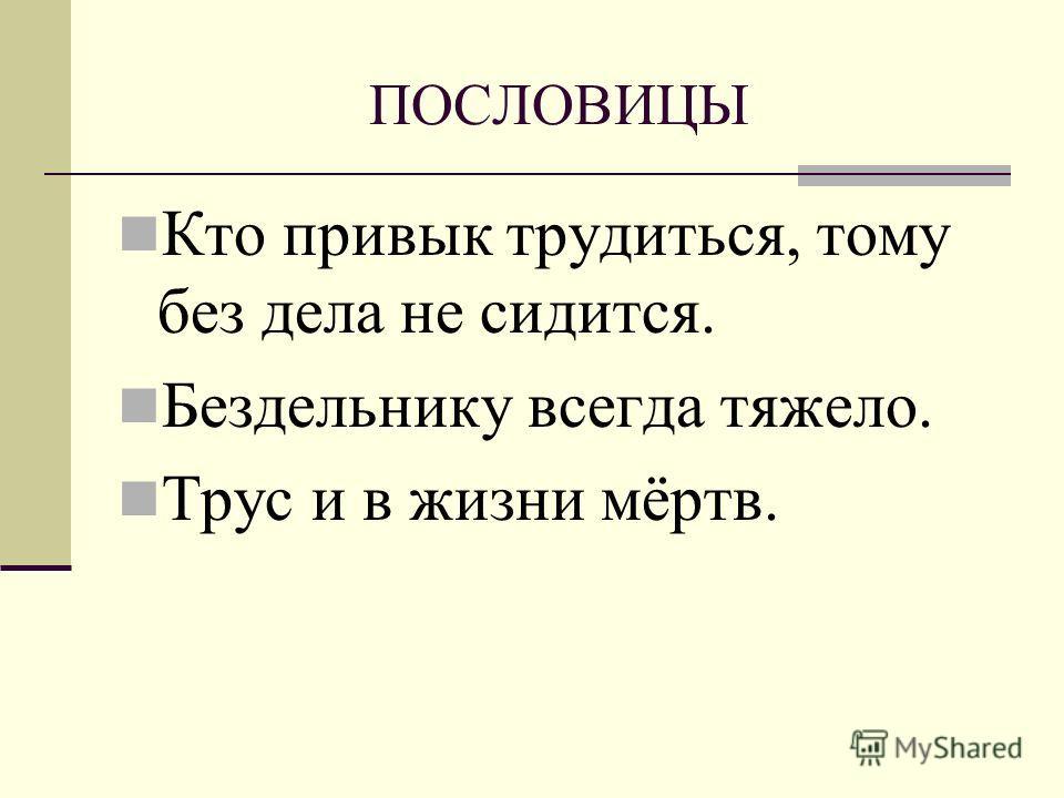 ПОСЛОВИЦЫ Кто привык трудиться, тому без дела не сидится. Бездельнику всегда тяжело. Трус и в жизни мёртв.