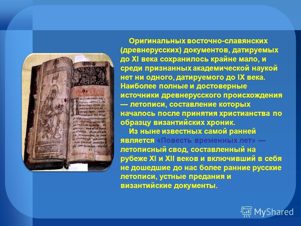 Оригинальных восточно-славянских (древнерусских) документов, датируемых до XI века сохранилось крайне мало, и среди признанных академической наукой нет ни одного, датируемого до IX века. Наиболее полные и достоверные источники древнерусского происхож