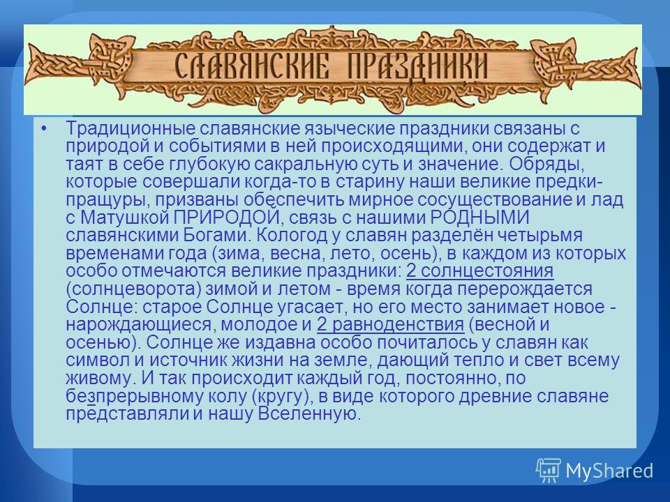 Традиционные славянские языческие праздники связаны с природой и событиями в ней происходящими, они содержат и таят в себе глубокую сакральную суть и значение. Обряды, которые совершали когда-то в старину наши великие предки- пращуры, призваны обеспе