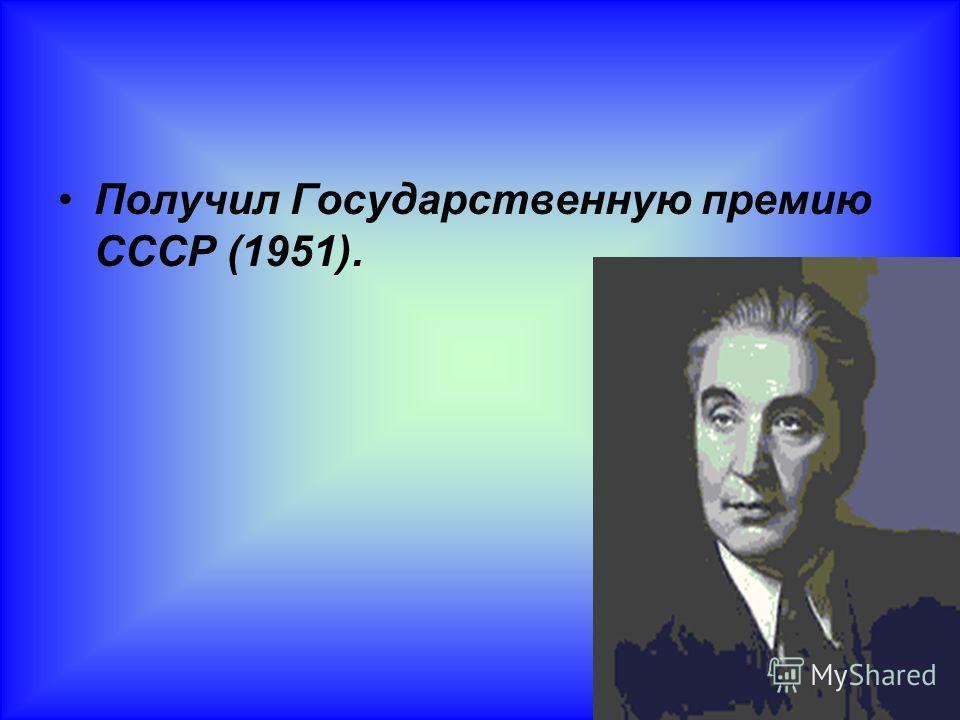 Получил Государственную премию СССР (1951).