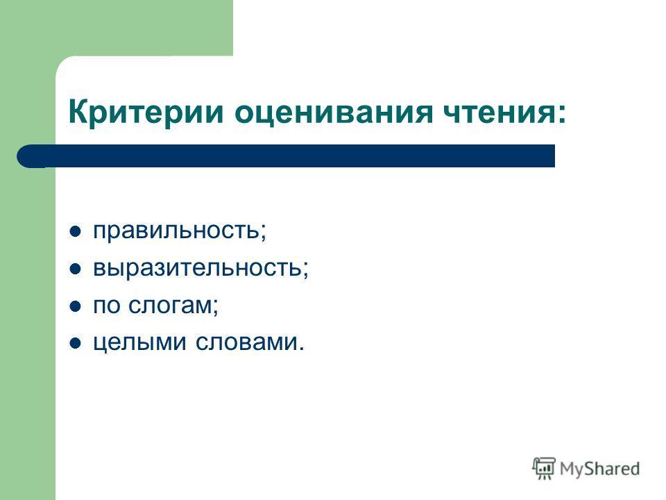 Критерии оценивания чтения: правильность; выразительность; по слогам; целыми словами.
