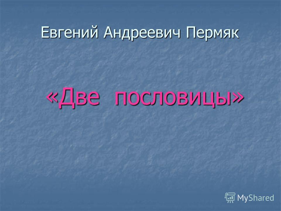 Евгений Андреевич Пермяк «Две пословицы»