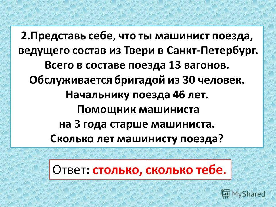 2. Представь себе, что ты машинист поезда, ведущего состав из Твери в Санкт-Петербург. Всего в составе поезда 13 вагонов. Обслуживается бригадой из 30 человек. Начальнику поезда 46 лет. Помощник машиниста на 3 года старше машиниста. Сколько лет машин