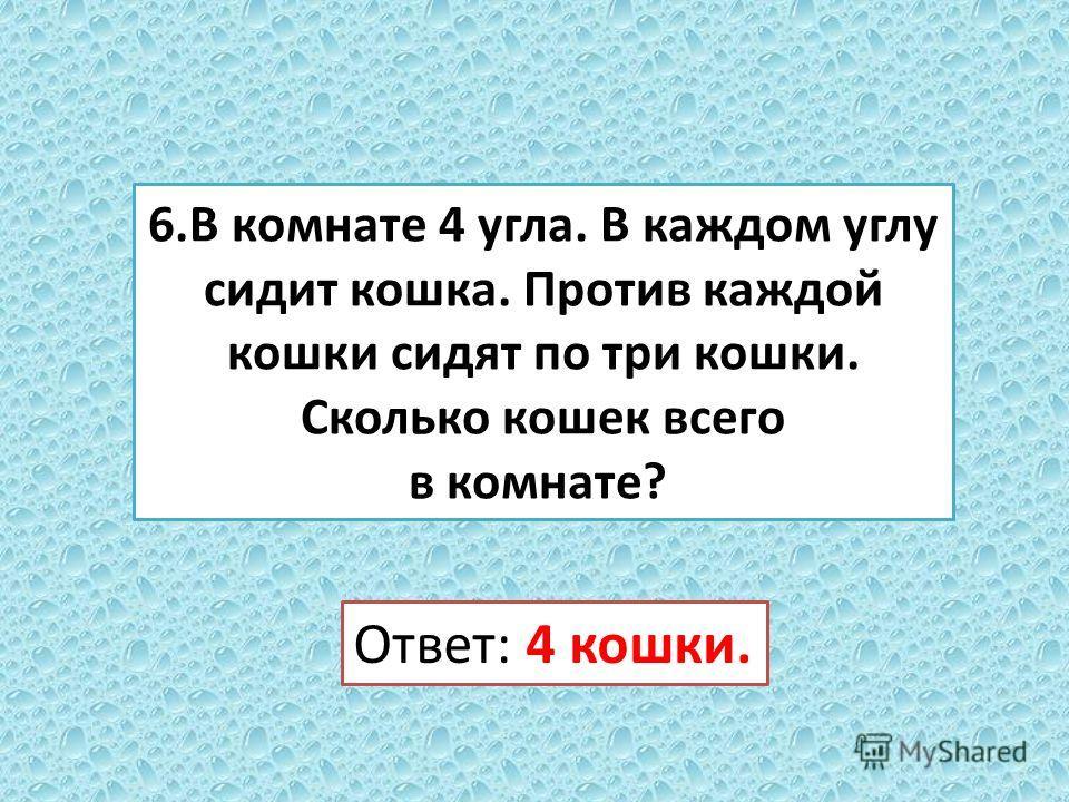 6. В комнате 4 угла. В каждом углу сидит кошка. Против каждой кошки сидят по три кошки. Сколько кошек всего в комнате? Ответ: 4 кошки.