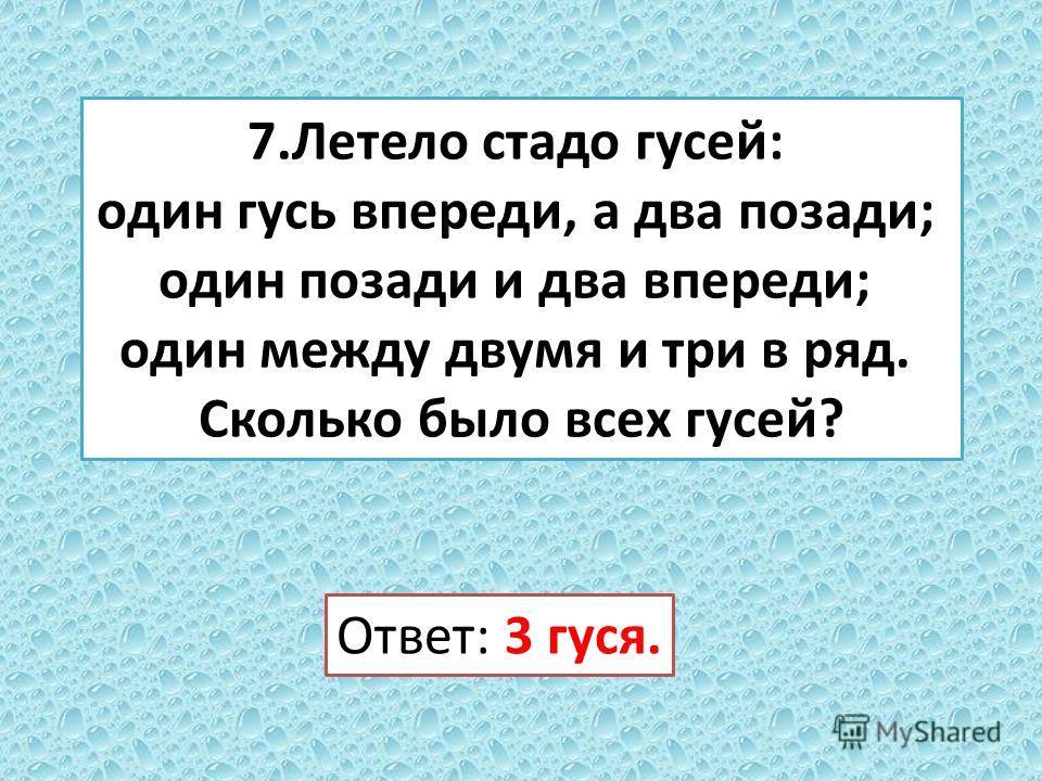 7. Летело стадо гусей: один гусь впереди, а два позади; один позади и два впереди; один между двумя и три в ряд. Сколько было всех гусей? Ответ: 3 гуся.