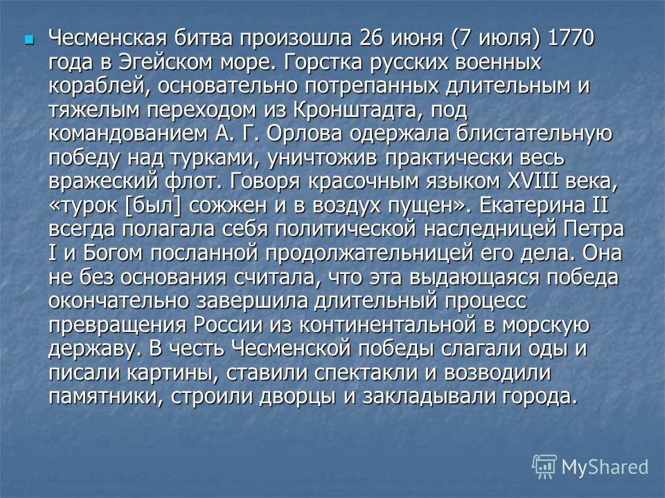 Чесменская битва произошла 26 июня (7 июля) 1770 года в Эгейском море. Горстка русских военных кораблей, основательно потрепанных длительным и тяжелым переходом из Кронштадта, под командованием А. Г. Орлова одержала блистательную победу над турками,